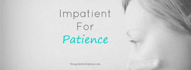 Impatient for Patience | thisgratefulmama.com