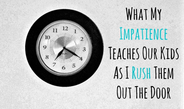 What My Impatience Teaches Our Kids As I Rush Them Out The Door | thisgratefulmama.com