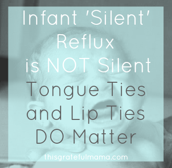 Infant 'Silent' Reflux is NOT Silent - Tongue Ties and Lip Ties DO Matter | thisgratefulmama.com