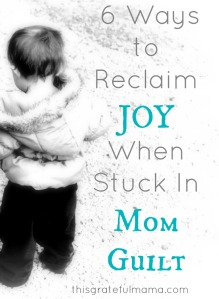 6 Ways to Reclaim JOY When Stuck In Mom Guilt | thisgratefulmama.com