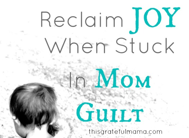 Reclaim JOY When Stuck In Mom Guilt | thisgratefulmama.com
