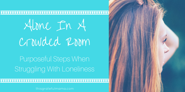 Alone In A Crowded Room - Purposeful Steps When Struggling With Loneliness | thisgratefulmama.com