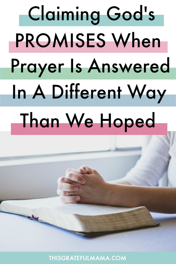 Claiming God's Promises When Prayer Is Answered In A Different Way Than We Hoped | thisgratefulmama.com